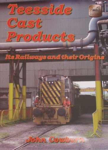 Teesside Cast Products - Its Railways and their Origins, by John Cowburn